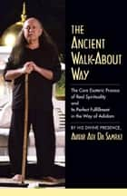 The Ancient Walk-About Way - The Core Esoteric Process of Real Spirituality and Its Perfect Fulfillment in the Way of Adidam ebook by Adi Da Samraj