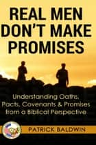Real Men Don't Make Promises: Understanding Oaths, Pacts Covenants & Promises from a Biblical Perspective - Oaths, Pacts, Covenants, Promises Series ebook by Patrick Baldwin