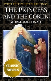 THE PRINCESS AND THE GOBLIN Classic Novels: New Illustrated [Free Audio Links] ebook by GEORGE MACDONALD