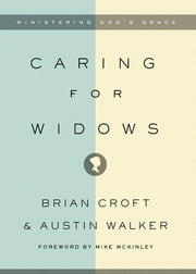 Caring for Widows - Ministering God's Grace ebook by Brian Croft,Austin Walker,Mike McKinley