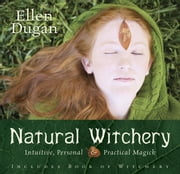 Natural Witchery: Intuitive, Personal & Practical Magick - Intuitive, Personal & Practical Magick ebook by Ellen Dugan