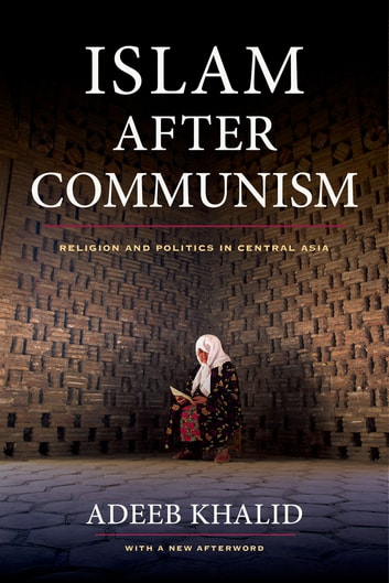 Islam after Communism - Religion and Politics in Central Asia ebook by Adeeb Khalid