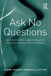 Ask No Questions - An International Legal Analysis on Sexual Orientation Discrimination ebook by Anne-Marie Mooney Cotter