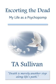 Escorting the Dead: My Life as a Psychopomp ebook by TA Sullivan