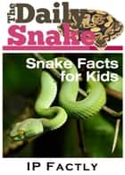 The Daily Snake: Snake Facts for Kids in a Newspaper-Style. Snake Books for Kids. ebook by IP Factly