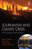 Journalism and Climate Crisis - Public Engagement, Media Alternatives ebook by Robert A. Hackett, Susan Forde, Shane Gunster,...