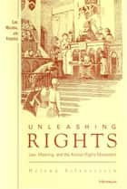 Unleashing Rights: Law, Meaning, and the Animal Rights Movement ebook by Helena Silverstein