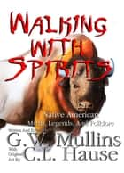 Walking With Spirits Native American Myths, Legends, And Folklore ebook by G.W. Mullins, C.L. Hause