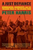A Just Defiance - Bombmakers, Insurgents, and the Treason Trial of the Delmas Four ebook by Peter Harris