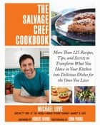 The Salvage Chef Cookbook - More Than 125 Recipes, Tips, and Secrets to Transform What You Have in Your Kitchen into Delicious Dishes for the Ones You Love ebook by Michael Love, Robert Irvine