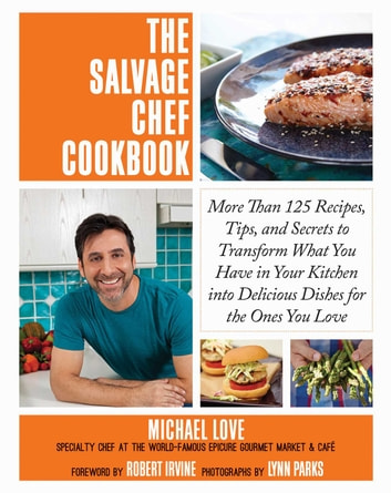 The Salvage Chef Cookbook - More Than 125 Recipes, Tips, and Secrets to Transform What You Have in Your Kitchen into Delicious Dishes for the Ones You Love ebook by Michael Love
