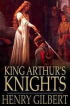 King Arthur's Knights - The Tales Retold for Boys & Girls ebook by Henry Gilbert