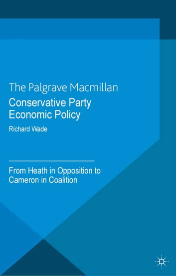 Conservative Party Economic Policy - From Heath in Opposition to Cameron in Coalition ebook by R. Wade
