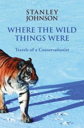 Where the Wild Things Were: Travels of a Conservationist ebook by S Johnson