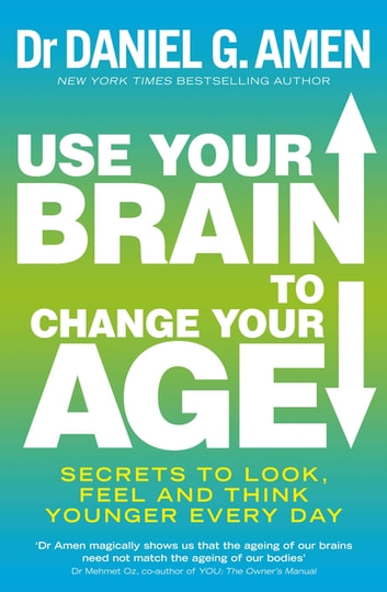 Use Your Brain to Change Your Age - Secrets to look, feel and think younger every day ebook by Dr Daniel G. Amen