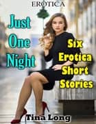 Erotica: Just One Night: Six Erotica Short Stories eBook by Tina Long