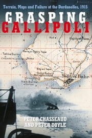 Grasping Gallipoli - Terrain Maps and Failure at the Dardanelles, 1915 ebook by Peter Chasseaud,Peter Doyle