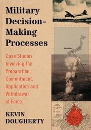 Military Decision-Making Processes - Case Studies Involving the Preparation, Commitment, Application and Withdrawal of Force ebook by Kevin Dougherty