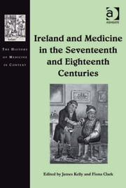 Ireland and Medicine in the Seventeenth and Eighteenth Centuries ebook by James Kelly,Dr Fiona Clark,Dr Andrew Cunningham,Professor Ole Peter Grell