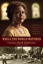 While the World Watched - A Birmingham Bombing Survivor Comes of Age during the Civil Rights Movement ebook by Carolyn McKinstry, Denise George