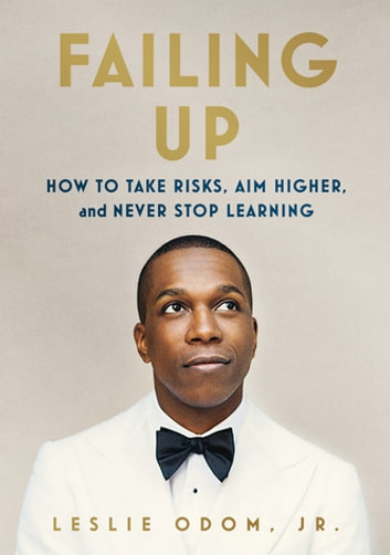 Failing Up - How to Take Risks, Aim Higher, and Never Stop Learning ebook by Leslie Odom Jr.