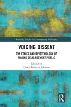 Voicing Dissent - The Ethics and Epistemology of Making Disagreement Public ebook by Casey Rebecca Johnson