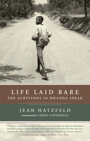 Life Laid Bare - The Survivors in Rwanda Speak ebook by Jean Hatzfeld,Linda Coverdale