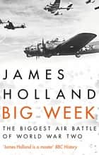 Big Week - The Biggest Air Battle of World War Two ebook by James Holland