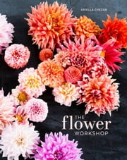 The Flower Workshop - Lessons in Arranging Blooms, Branches, Fruits, and Foraged Materials ebook by Ariella Chezar,Julie Michaels