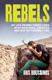 Rebels - My Life Behind Enemy Lines with Warlords, Fanatics and Not-so-Friendly Fire ebook by Aris Roussinos