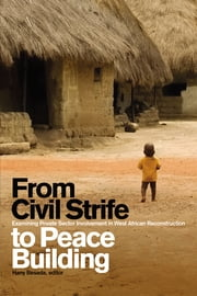 From Civil Strife to Peace Building - Examining Private Sector Involvement in West African Reconstruction ebook by Hany Besada