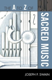 The A to Z of Sacred Music ebook by Joseph P. Swain