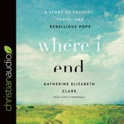 Where I End - A Story of Tragedy, Truth, and Rebellious Hope audiobook by Katherine Elizabeth Clark