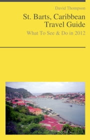 Saint Barts, Caribbean Guide - What To See & Do ebook by David Thompson