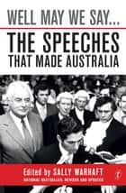 Well May We Say... - The Speeches That Made Australia ebook by Sally Warhaft