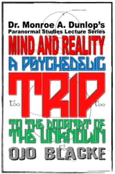 Dr. Monroe A. Dunlop's Paranormal Studies Lecture Series: Mind and Reality - A Psychedelic Trip to the Doormat of the Unknown, Fourth Edition ebook by Ojo Blacke