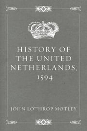 History of the United Netherlands, 1594 ebook by John Lothrop Motley
