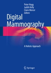 Digital Mammography - A Holistic Approach ebook by Peter Hogg,Judith Kelly,Claire Mercer