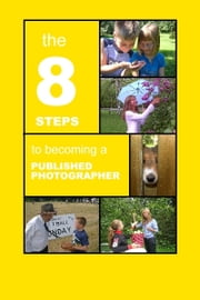 The 8 Steps To Becoming a Published Photographer ebook by Rohn Engh