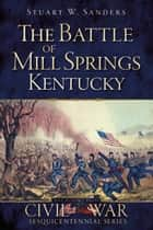 The Battle of Mill Springs, Kentucky ebook by Stuart W. Sanders