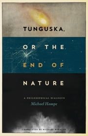 Tunguska, or the End of Nature - A Philosophical Dialogue ebook by Michael Hampe,Michael Winkler