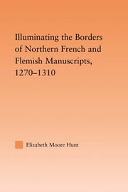 Illuminating the Border of French and Flemish Manuscripts, 1270–1310 ebook by Lisa Moore Hunt