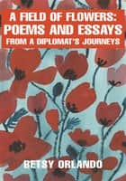 A Field of Flowers: Poems and Essays from a Diplomat - Poems and Essays from a Diplomat's Journeys ebook by Betsy Orlando