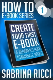 How to Create Your First Ebook - A beginner's guide to making ebooks ebook by Sabrina Ricci