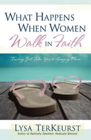 What Happens When Women Walk in Faith - Trusting God Takes You to Amazing Places ebook by Lysa TerKeurst