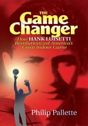 The Game Changer - How Hank Luisetti Revolutionized America's Great Indoor Game ebook by Philip Pallette