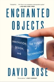 Enchanted Objects - Innovation, Design, and the Future of Technology ebook by David Rose