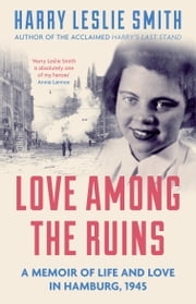 Love Among the Ruins - A memoir of life and love in Hamburg, 1945 ebook by Harry Leslie Smith