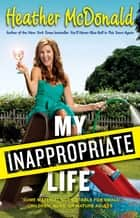 My Inappropriate Life ebook by Heather McDonald