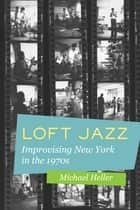Loft Jazz - Improvising New York in the 1970s ebook by Michael C. Heller